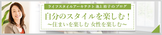 (株)アキ設計代表ライフスタイルアーキテクト池上裕子のブログ「自分のスタイルを楽しむ!」へ